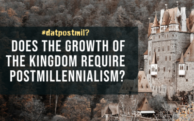 DatPostmil? #4: Does the Growth of the Kingdom Require Postmillennialism?